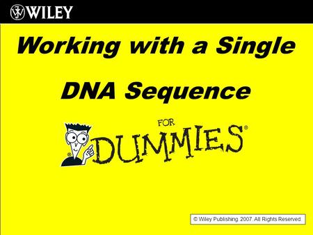 © Wiley Publishing. 2007. All Rights Reserved. Working with a Single DNA Sequence.