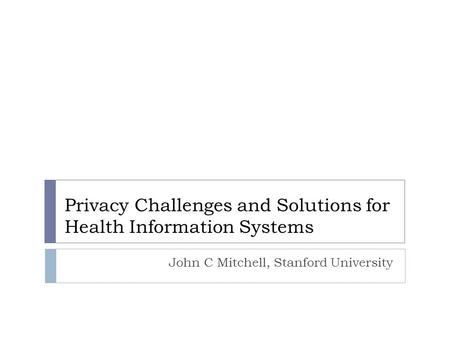 Privacy Challenges and Solutions for Health Information Systems John C Mitchell, Stanford University.