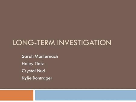 LONG-TERM INVESTIGATION Sarah Manternach Haley Tietz Crystal Nuci Kylie Bontrager.