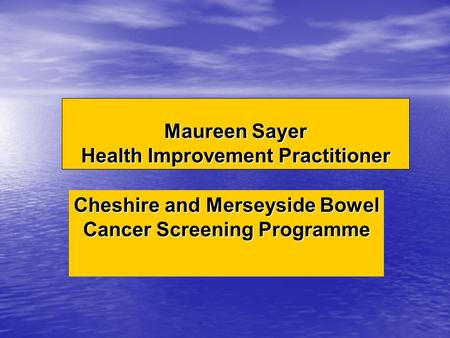 Maureen Sayer Health Improvement Practitioner Cheshire and Merseyside Bowel Cancer Screening Programme.