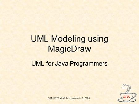 ACM/JETT Workshop - August 4-5, 2005 UML Modeling using MagicDraw UML for Java Programmers.