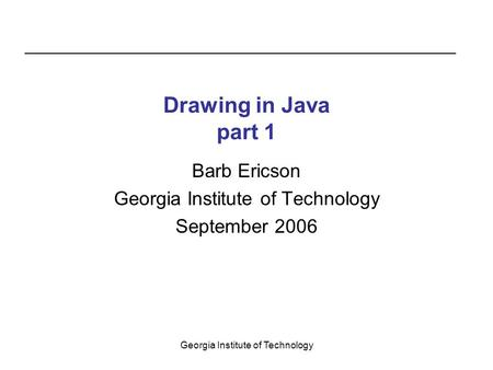 Georgia Institute of Technology Drawing in Java part 1 Barb Ericson Georgia Institute of Technology September 2006.