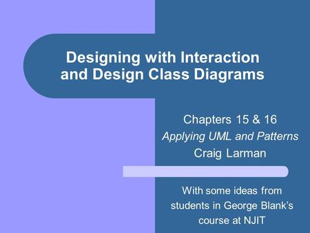 Designing with Interaction and Design Class Diagrams Chapters 15 & 16 Applying UML and Patterns Craig Larman With some ideas from students in George Blank's.