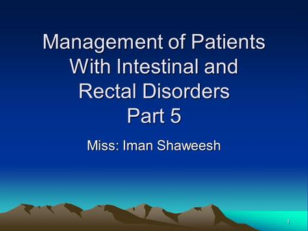 1 Management of Patients With Intestinal and Rectal Disorders Part 5 Miss: Iman Shaweesh.