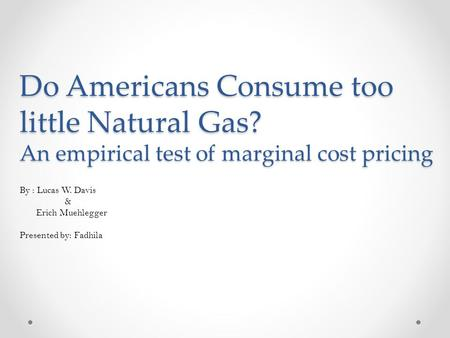 Do Americans Consume too little Natural Gas? An empirical test of marginal cost pricing By : Lucas W. Davis & Erich Muehlegger Presented by: Fadhila.