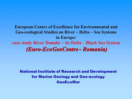 (Euro-EcoGeoCentre - Romania) European Centre of Excellence for Environmental and Geo-ecological Studies on River – Delta – Sea Systems in Europe: case.