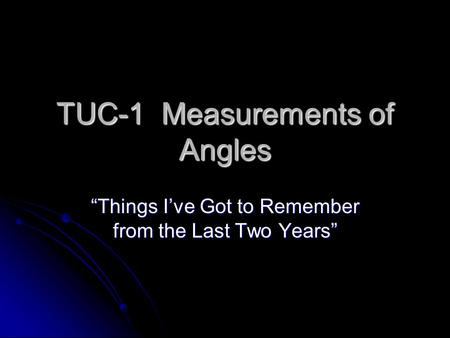 "TUC-1 Measurements of Angles ""Things I've Got to Remember from the Last Two Years"""