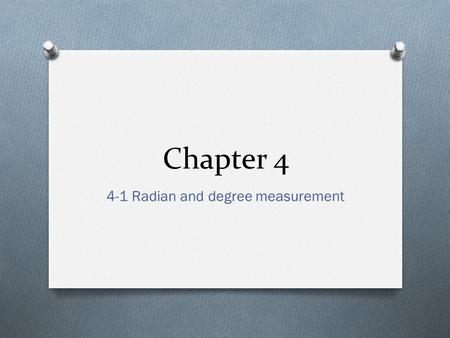 Chapter 4 4-1 Radian and degree measurement. Objectives O Describe Angles O Use radian measure O Use degree measure and convert between and radian measure.