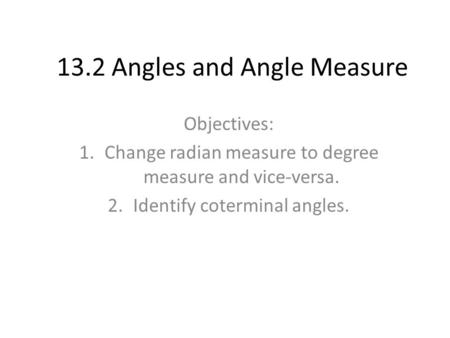 13.2 Angles and Angle Measure Objectives: 1.Change radian measure to degree measure and vice-versa. 2.Identify coterminal angles.