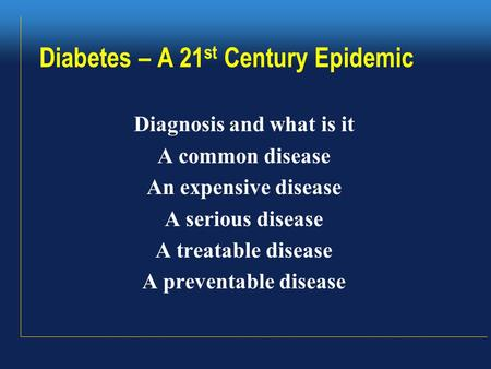 Diabetes – A 21 st Century Epidemic Diagnosis and what is it A common disease An expensive disease A serious disease A treatable disease A preventable.