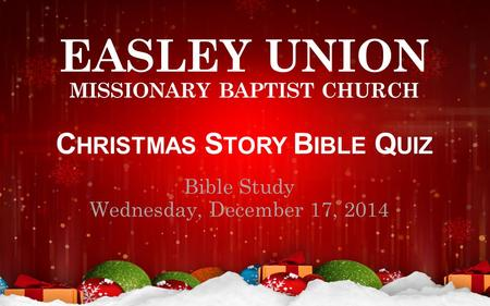 EASLEY UNION MISSIONARY BAPTIST CHURCH C HRISTMAS S TORY B IBLE Q UIZ Bible Study Wednesday, December 17, 2014.
