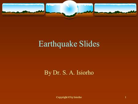 Copyright © by Isiorho1 Earthquake Slides By Dr. S. A. Isiorho.