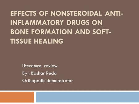 EFFECTS OF NONSTEROIDAL ANTI- INFLAMMATORY DRUGS ON BONE FORMATION AND SOFT- TISSUE HEALING Literature review By : Bashar Reda Orthopedic demonstrator.