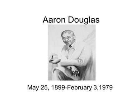 Aaron Douglas May 25, 1899-February 3,1979. Early Life Born May 25, 1899, in Topeka, Kansas. Born to Aaron and Elizabeth Douglas. Encouraged to go further.