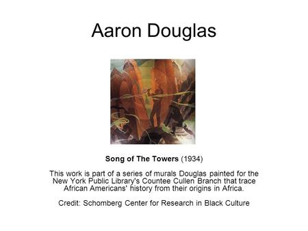 Aaron Douglas Song of The Towers (1934) This work is part of a series of murals Douglas painted for the New York Public Library's Countee Cullen Branch.