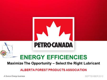 A Suncor Energy business ENERGY EFFICIENCIES Maximize The Opportunity – Select the Right Lubricant ALBERTA FOREST PRODUCTS ASSOCIATION SEPTEMBER 2012.