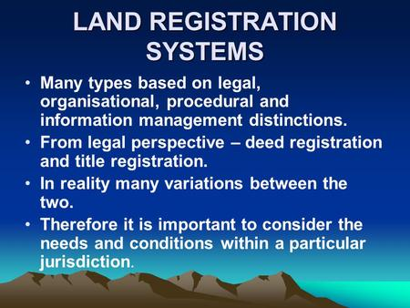 LAND REGISTRATION SYSTEMS Many types based on legal, organisational, procedural and information management distinctions. From legal perspective – deed.