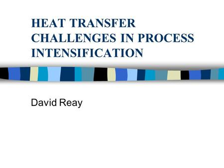 HEAT TRANSFER CHALLENGES IN PROCESS INTENSIFICATION David Reay.