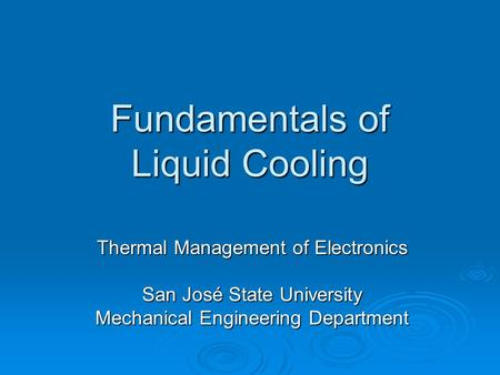 Fundamentals of Liquid Cooling Thermal Management of Electronics San José State University Mechanical Engineering Department.