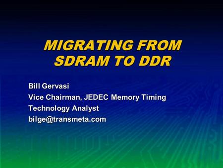 MIGRATING FROM SDRAM TO DDR Bill Gervasi Vice Chairman, JEDEC Memory Timing Technology Analyst