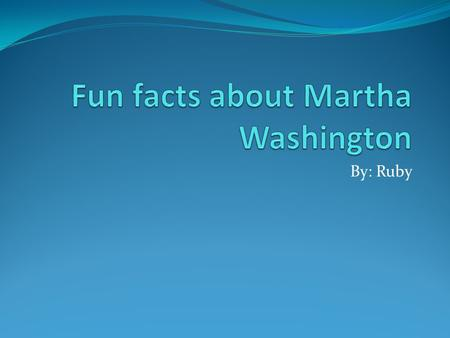 By: Ruby. Fun Facts Martha Washington had 4 children and 2 of them died at birth. She married George Washington and a few years later George started to.