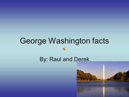 George Washington facts By: Raul and Derek Facts. Born in Westmoreland County. He was the first president to go into war. Died in 1799. He was commander-in-chief.