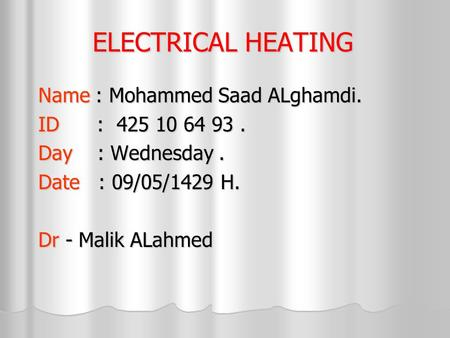 ELECTRICAL HEATING Name : Mohammed Saad ALghamdi. ID : 425 10 64 93. Day : Wednesday. Date : 09/05/1429 H. Dr - Malik ALahmed.