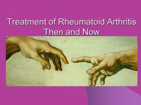 Treatment of Rheumatoid Arthritis Then and Now