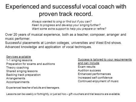 Experienced and successful vocal coach with proven track record. Services available 1-1 singing lessons Preparation for exams and auditions Theory coaching.