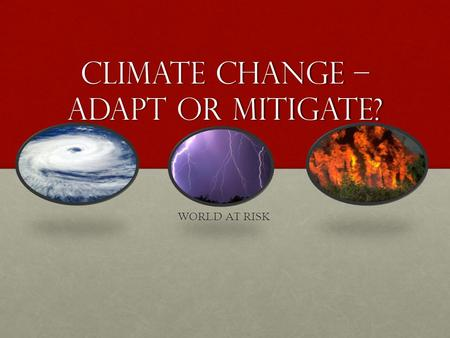 Climate Change – Adapt or Mitigate? WORLD AT RISK.