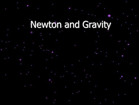 Newton and Gravity. State of Physics By now the world knew: Bodies of different weights fall at the same speed Bodies in motion did not necessarily come.