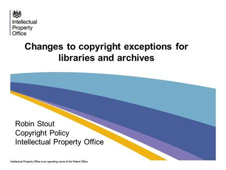 Changes to copyright exceptions for libraries and archives Robin Stout Copyright Policy Intellectual Property Office.