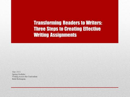 Transforming Readers to Writers: Three Steps to Creating Effective Writing Assignments May 2011 Spring Modules Writing Across the Curriculum Beth Hedengren.