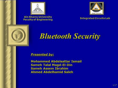 1/17 Bluetooth Security Ain Shams University Faculty of Engineering Integrated Circuits Lab Presented by: Mohammed Abdelsattar Ismail Sameh Talal Magd-El-Din.