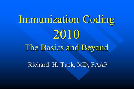 Immunization Coding 2010 The Basics <strong>and</strong> Beyond Richard H. Tuck, MD, FAAP.