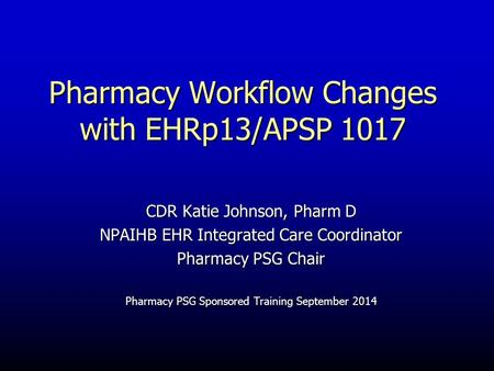 Pharmacy Workflow Changes with EHRp13/APSP 1017 CDR Katie Johnson, Pharm D NPAIHB EHR Integrated Care Coordinator Pharmacy PSG Chair Pharmacy PSG Sponsored.