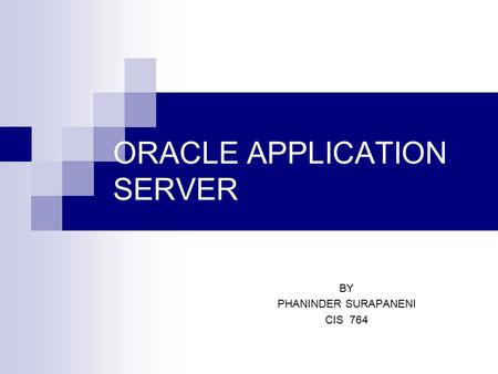 ORACLE APPLICATION SERVER BY PHANINDER SURAPANENI CIS 764.
