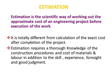 ESTIMATION Estimation is the scientific way of working out the approximate cost of an engineering project before execution of the work.  It is totally.