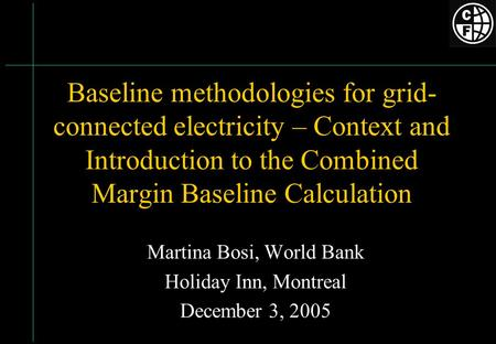 Baseline methodologies for grid- connected electricity – Context and Introduction to the Combined Margin Baseline Calculation Martina Bosi, World Bank.