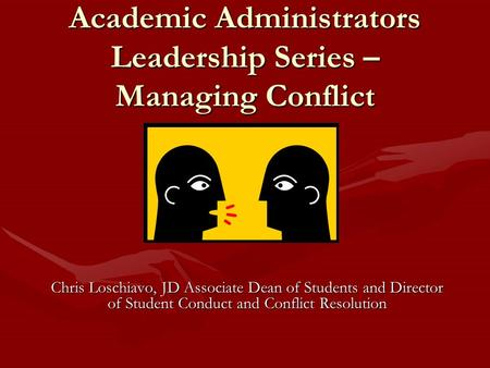 Academic Administrators Leadership Series – Managing Conflict Chris Loschiavo, JD Associate Dean of Students and Director of Student Conduct and Conflict.