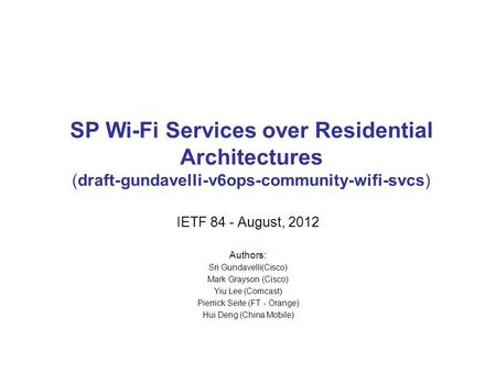 SP Wi-Fi Services over Residential Architectures (draft-gundavelli-v6ops-community-wifi-svcs) IETF 84 - August, 2012 Authors: Sri Gundavelli(Cisco) Mark.