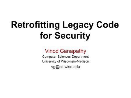Retrofitting Legacy Code for Security Vinod Ganapathy Computer Sciences Department University of Wisconsin-Madison