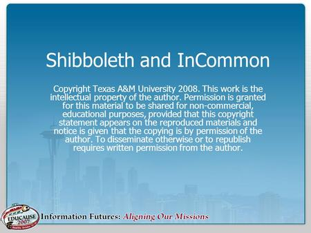 Shibboleth and InCommon Copyright Texas A&M University 2008. This work is the intellectual property of the author. Permission is granted for this material.