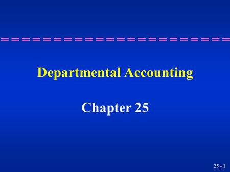 25 - 1 Departmental Accounting Chapter 25 25 - 2 Preparing income statements focusing on gross profit by departments. Learning Objective 1.