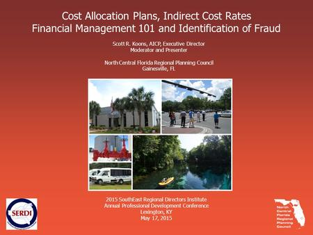 Cost Allocation Plans, Indirect Cost Rates Financial Management 101 and Identification of Fraud Scott R. Koons, AICP, Executive Director Moderator and.
