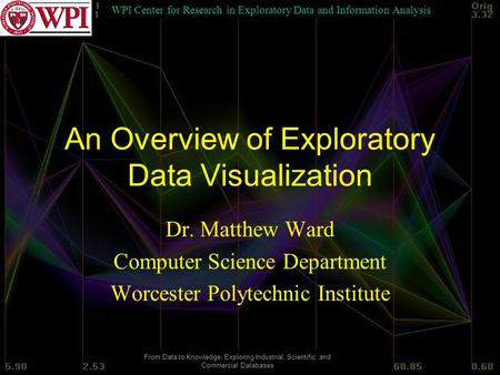 WPI Center for Research in Exploratory Data and Information Analysis From Data to Knowledge: Exploring Industrial, Scientific, and Commercial Databases.