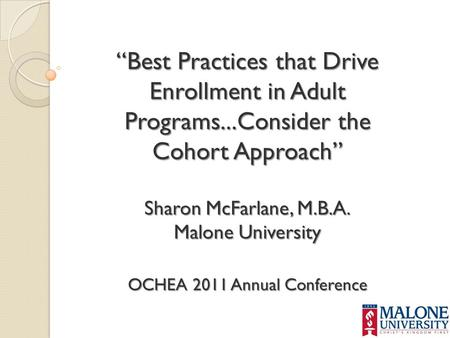 """Best Practices that Drive Enrollment in Adult Programs...Consider the Cohort Approach"" Sharon McFarlane, M.B.A. Malone University OCHEA 2011 Annual Conference."