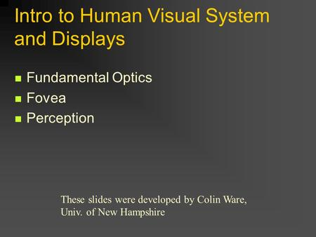 Intro to Human Visual System and Displays Fundamental Optics Fovea Perception These slides were developed by Colin Ware, Univ. of New Hampshire.