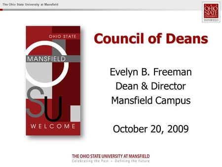 The Ohio State University at Mansfield Council of Deans Evelyn B. Freeman Dean & Director Mansfield Campus October 20, 2009.