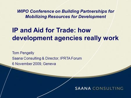 IP and Aid for Trade: how development agencies really work WIPO Conference on Building Partnerships for Mobilizing Resources for Development Tom Pengelly.